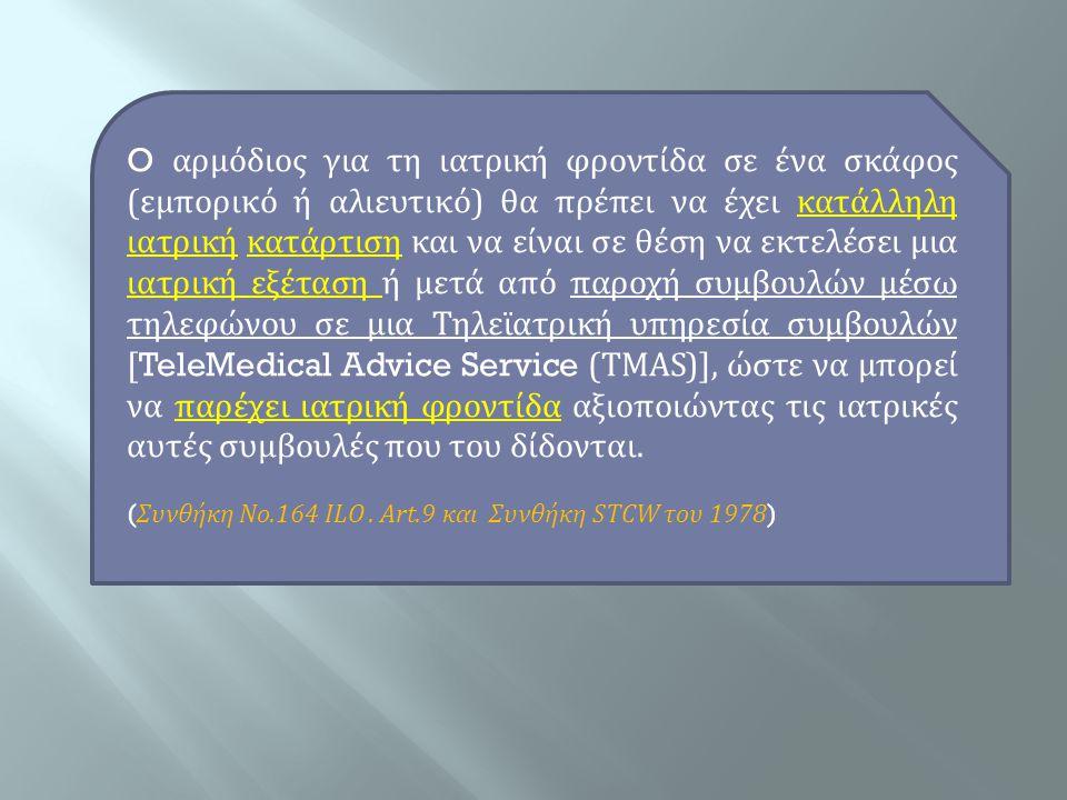 O αρμόδιος για τη ιατρική φροντίδα σε ένα σκάφος (εμπορικό ή αλιευτικό) θα πρέπει να έχει κατάλληλη ιατρική κατάρτιση και να είναι σε θέση να εκτελέσει μια ιατρική εξέταση ή μετά από παροχή συμβουλών μέσω τηλεφώνου σε μια Τηλεϊατρική υπηρεσία συμβουλών [TeleMedical Advice Service (TMAS)], ώστε να μπορεί να παρέχει ιατρική φροντίδα αξιοποιώντας τις ιατρικές αυτές συμβουλές που του δίδονται.